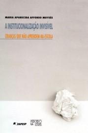 A Institucionalização invisível - Crianças que não-aprendem-na-escola, livro de Maria Aparecida Affonso Moys�s
