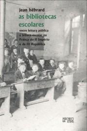 As Bibliotecas Escolares - Entre Leitura Pública e Leitura Escolar na França do II Império e da III República, livro de Jean H�brard