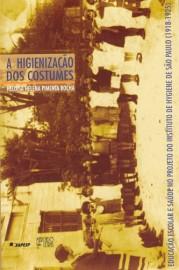 A Higienização dos Costumes - Educação Escolar e Saúde no Projeto do Instituto de Hygiene de São Paulo (1918-1925), livro de Helo�sa helena Pimenta Rocha