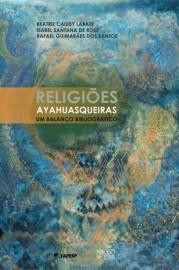 Religiões Ayahuasqueiras: Um balanço bibliográfico, livro de Beatriz C. Labate, Isabel Santana de Rose, Rafael Guimar�es dos Santos