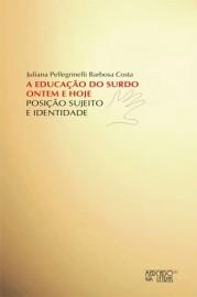 A Educação do Surdo Ontem e Hoje - Posição, Sujeito e Identidade, livro de Juliana Pellegrinelli Barbosa Costa