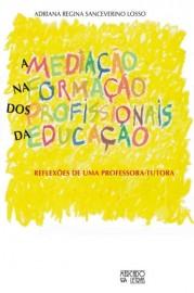 A mediação na formação dos profissionais da educação - Reflexões de uma professora-tutora, livro de Adriana Regina Sanceverino Losso